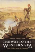 The Way to the Western Sea - Lewis and Clark across the Continent ebook by David Lavender