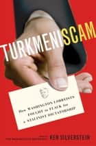 Turkmeniscam - How Washington Lobbyists Fought to Flack for a Stalinist Dictatorship ebook by Ken Silverstein
