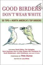 Good Birders Don't Wear White - 50 Tips From North America's Top Birders eBook by Pete Dunne, David Sibley, Tim Gallagher,...