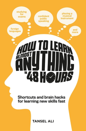 How to Learn Almost Anything in 48 Hours - Shortcuts and brain hacks for learning new skills fast ebook by Tansel Ali