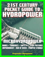 21st Century Pocket Guide to Hydropower, Microhydropower and Small Systems, Incentives and Funding, Dams, Turbine Systems, Environmental Impact and Fish Passage, History, Research Projects ebook by Progressive Management