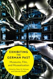 Exhibiting the German Past - Museums, Film, and Musealization ebook by Peter M. McIsaac,Gabriele Mueller