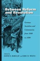 Between Reform and Revolution - German Socialism and Communism from 1840 to 1990 ebook by David E. Barclay, Eric D. Weitz