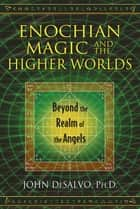 Enochian Magic and the Higher Worlds - Beyond the Realm of the Angels ebook by John DeSalvo, Ph.D.