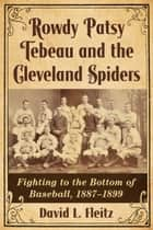 Rowdy Patsy Tebeau and the Cleveland Spiders - Fighting to the Bottom of Baseball, 1887–1899 ebook by David L. Fleitz