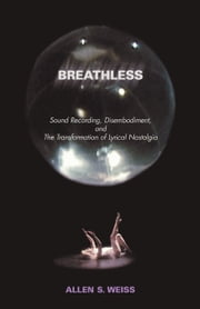 Breathless: Sound Recording, Disembodiment, and the Transformation of Lyrical Nostalgia ebook by Weiss, Allen S.