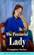 The Provincial Lady Complete Series - All 5 Novels With Original Illustrations: The Diary of a Provincial Lady, The Provincial Lady Goes Further, The Provincial Lady in America, The Provincial Lady in Russia & The Provincial Lady in Wartime ebook by E. M. Delafield, Arthur Watts