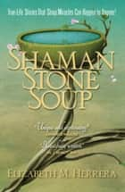 Shaman Stone Soup - True-Life Stories That Show Miracles Can Happen to Anyone! ebook by Elizabeth M. Herrera