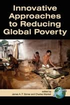 Innovative Approaches to Reducing Global Poverty ebook by James A.F. Stoner, Charles Wankel, Ph.D.