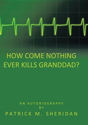 How Come Nothing Ever Kills Granddad? ebook by Patrick M. Sheridan