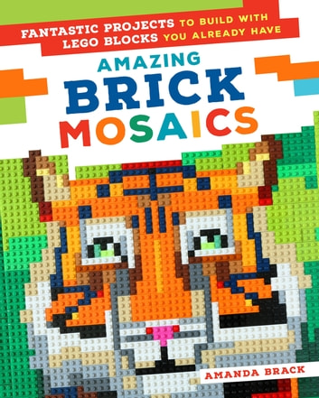 Amazing Brick Mosaics - Fantastic Projects to Build with Lego Blocks You Already Have ebook by Amanda Brack