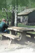 To Silent Disappearance ebook by William Flewelling