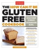 The How Can It Be Gluten Free Cookbook - Revolutionary Techniques. Groundbreaking Recipes. ebook by America's Test Kitchen