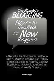 The Absolute Blogging How-To Handbook For New Bloggers - A Step-By-Step Blog Tutorial On How To Build A Blog With Blogging Tips On How To Promote A Blog To Help You Get Your Blog Noticed Quickly So You Can Start Making Money By Blogging ebook by Karen G. Pipps