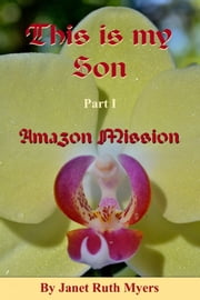 This is My Son Part 1 Amazon Mission ebook by Janet Ruth Myers