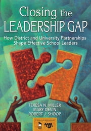 Closing the Leadership Gap - How District and University Partnerships Shape Effective School Leaders ebook by Dr. Teresa N. Miller,Dr. Mary E. Devin,Dr. Robert J. Shoop
