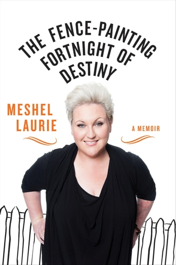 The Fence-Painting Fortnight of Destiny - A memoir ebook by Meshel Laurie