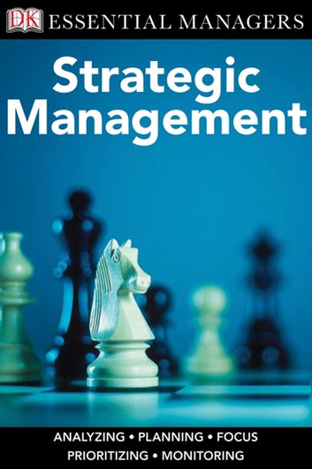 DK Essential Managers: Strategic Management - Analyzing, Planning, Focus, Prioritizing, Monitoring eBook by DK Publishing