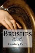 Brushes - A Novel: Book II ebook by Courtney Pierce