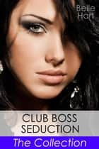 Club Boss Seduction : The Collection - Club Boss Seduction, #5 ebook by Belle Hart