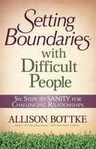 Setting Boundaries® with Difficult People - Six Steps to SANITY for Challenging Relationships ebook by Allison Bottke, Karol Ladd