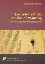 Leonardo Da Vinci's Treatise of Painting - The Story of The World's Greatest Treatise on Painting - Its Origins, History, Content, And Influence. ebook by Richard Shaw Pooler