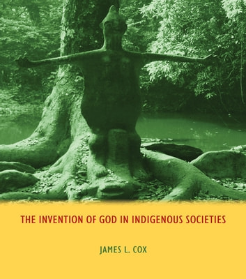 The Invention of God in Indigenous Societies ebook by James Cox