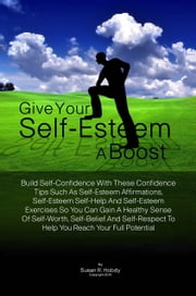 Give Your Self-Esteem A Boost - Build Self-Confidence With These Confidence Tips Such As Self-Esteem Affirmations, Self-Esteem Self-Help And Self-Esteem Exercises So You Can Gain A Healthy Sense Of Self-Worth, Self-Belief And Self-Respect To Help You Reach Your Full Potential ebook by Susan R. Hobdy