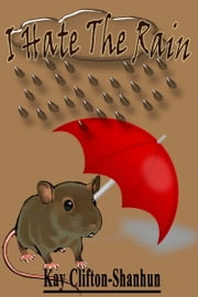 I Hate The Rain! ebook by Kay Clifton-Shanhun