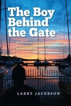 The Boy Behind the Gate - How His Dream of Sailing Around the World Became a Six-Year Odyssey of Adventure, Fear, Discovery and Love ebook by Larry Jacobson
