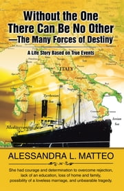 Without the One There Can Be No Other—The Many Forces of Destiny - A Life Story Based on True Events ebook by Alessandra L. Matteo