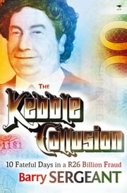 Kebble Collusion - 10 Fateful Days in a R26 Billion Fraud ebook by Barry Sergeant