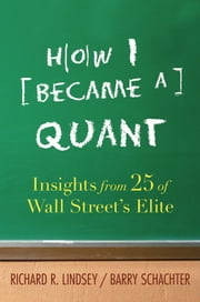 How I Became a Quant - Insights from 25 of Wall Street's Elite ebook by Richard R. Lindsey,Barry Schachter