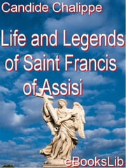 Life and Legends of Saint Francis of Assisi ebook by Candide Chalippe