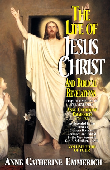 The Life of Jesus Christ and Biblical Revelations - From the Visions of Blessed Anne Catherine Emmerich ebook by Anne Catherine Emmerich