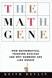 The Math Gene - How Mathematical Thinking Evolved And Why Numbers Are Like Gossip ebook by Keith Devlin