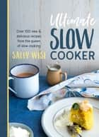 Ultimate Slow Cooker - 100 New and Delicious Recipes from the Queen of Slow Cooking ebook by Sally Wise