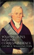 Washington's Masonic Correspondence ebook by George Washington