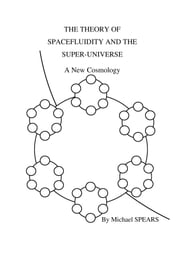 The Theory Of Spacefluidity And The Super-Universe: A New Cosmology ebook by Michael Spears