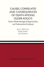 Causes, Correlates and Consequences of Death Among Older Adults - Some Methodological Approaches and Substantive Analyses ebook by Jere Behrman,Paul Taubman,Robin C. Sickles