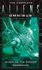 The Complete Aliens Omnibus: Volume Four - Music of the Spears & Berserker ebook by