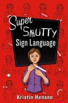 Super Smutty Sign Language ebook by Kristin Henson