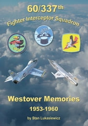60/337th Fighter Interceptor Squadron - Westover Memories 1953-1960 ebook by Stan Lukasiewicz