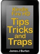 Kindle Fire HDX Tips, Tricks and Traps - Learn How to Use Your Kindle Fire HDX Effortlessly ebook by James Burton