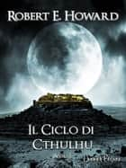 Il Ciclo di Cthulhu, Vol. 1 ebook by Robert E.Howard