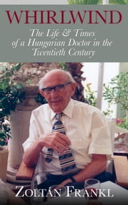 Whirlwind: The Life & Times of a Hungarian Doctor in the Twentieth Century ebook by Zoltán Frankl