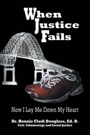 When Justice Fails - Now I Lay Me Down My Heart ebook by Dr. Bonnie Clark Douglass, B.Ed., M.Ed., Ed.D.