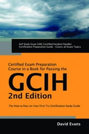 GIAC Certified Incident Handler Certification (GCIH) Exam Preparation Course in a Book for Passing the GCIH Exam - The How To Pass on Your First Try C ebook by Evans, David