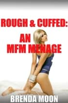 Rough & Cuffed: An MFM Menage eBook by Brenda Moon