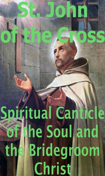 Spiritual Canticle of the Soul and the Bridegroom Christ ebook by St. John of the Cross